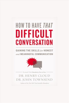 How to have that difficult conversation : gaining the skills for honest and meaningful communication [electronic resource] / Henry Cloud and John Townsend.