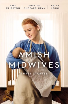 Amish midwives : three stories Amy Clipston, Shelley Shepard Gray, Kelly Long.