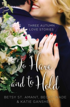 To have and to hold : three autumn love stories Betsy St. Amant, Katie Ganshert, Becky Wade.