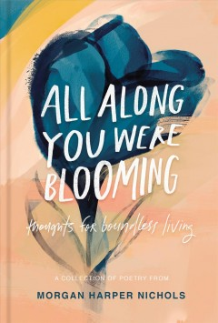 All along you were blooming : thoughts for boundless living Morgan Harper Nichols.