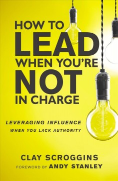 How to lead when you're not in charge : leveraging influence when you lack authority Clay Scroggins.