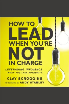 How to lead when you're not in charge : leveraging influence when you lack authority [electronic resource] / Clay Scroggins.