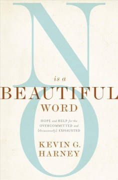No Is a Beautiful Word : Hope and Help for the Overcommitted and Occasionally Exhausted