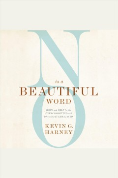 No is a beautiful word : hope and help for the overcommitted and (occasionally) exhausted [electronic resource] / Kevin G. Harney.