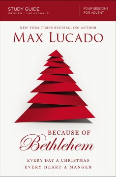 Because of Bethlehem : love is born, hope is here : study guide, groups/individuals four sessions Max Lucado with Christine M. Anderson.