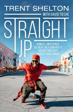 Straight up : honest, unfiltered, as-real-as-I-can-put-it advice for life's biggest challenges Trent Shelton with David Tieche.