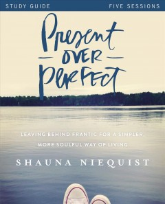 Present over perfect : leaving behind frantic for a simpler more soulful way of living : study guide : five sessions Shauna Niequist with Ashley Wiersma.