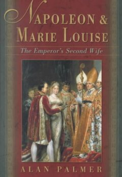 Napoleon & Marie Louise : the Emperor's second wife / Alan Palmer.