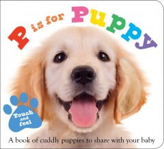 P is for puppy : a book of cuddly puppies to share with your baby / Ellie Boultwood, Hannah Cockayne, and Kylie Hamley.