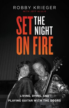Set the night on fire : living, dying, and playing guitar with The Doors / Robby Krieger with Jeff Alulis.