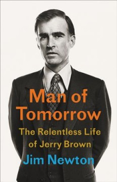 Man of Tomorrow : The Relentless Life of Jerry Brown