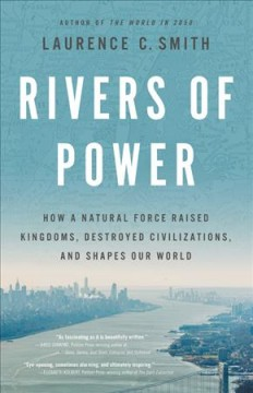 Rivers of power : how a natural force raised kingdoms, destroyed civilizations, and shapes our world / Laurence C. Smith.