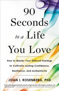 90 seconds to a life you love : how to master your difficult feelings to cultivate lasting confidence, resilience, and authenticity / Joan I. Rosenberg, PhD.