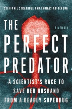 The Perfect Predator : A Scientist's Race to Save Her Husband from a Deadly Superbug: a Memoir