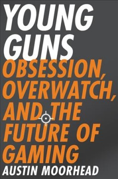 Young Guns : Obsession, Overwatch, and the Future of Gaming