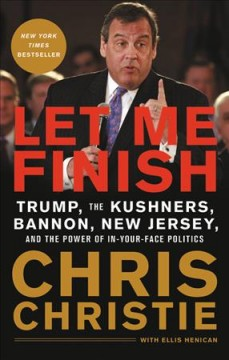 Let me finish Trump, the Kushners, Bannon, New Jersey, and the Power of In-Your-Face Politics / Chris Christie