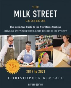 The Milk Street Cookbook : The Definitive Guide to the New Home Cooking, Featuring Every Recipe from Every Episode of the TV Show, 2017-2021