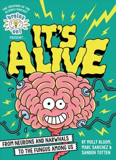 Brains on! presents...it's alive : from neurons and narwhals to the fungus among us