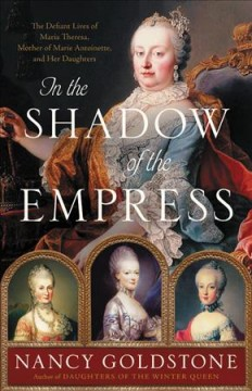 In the Shadow of the Empress : The Defiant Lives of Maria Theresa, Mother of Marie Antoinette, and Her Daughters