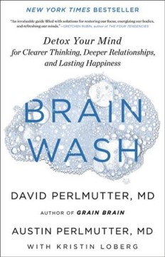 Brain wash : detox your mind for clearer thinking, deeper relationships, and lasting happiness / David Perlmutter, MD, and Austin Perlmutter, MD, with Kristin Loberg.