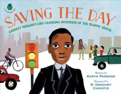 Saving the Day : Garrett Morgan's Life-changing Invention of the Traffic Signal