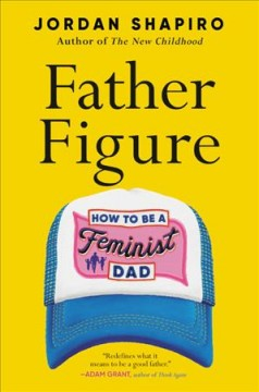 Father Figure : How to Be a Feminist Dad