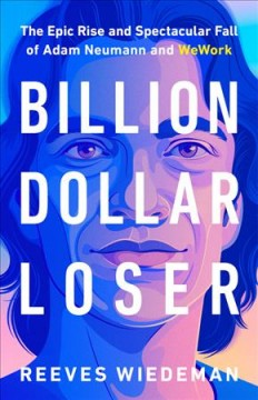 Billion Dollar Loser : The Epic Rise and Spectacular Fall of Adam Neumann and Wework