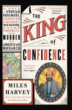 The king of confidence : a tale of utopian dreamers, frontier schemers, true believers, false prophets, and the murder of an American monarch / Miles Harvey.