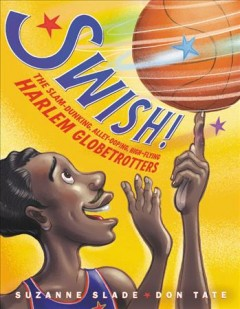 Swish! : the slam-dunking, alley-ooping, high-flying Harlem Globetrotters / written by Suzanne Slade ; illustrated by Don Tate.