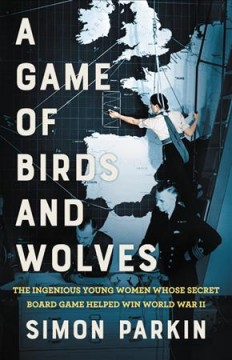 A Game of Birds and Wolves : The Ingenious Young Women Whose Secret Board Game Helped Win World War II