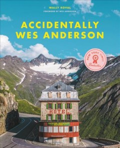 Accidentally Wes Anderson / Wally Koval with Amanda Koval ; foreword by Wes Anderson with research and editing by Domenica Alioto.