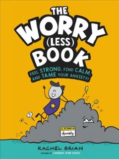 The Worry Less Book : Feel Strong, Find Calm, and Tame Your Anxiety!