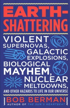 Earth-shattering : violent supernovas, galactic explosions, biological mayhem, nuclear meltdowns, and other hazards to life in our universe / Bob Berman.