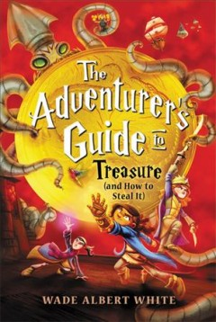 The adventurer's guide to treasure (and how to steal it) / Wade Albert White ; illustrations by Mariano Epelbaum.
