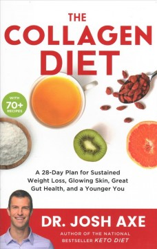 The collagen diet : a 28-day plan for sustained weight loss, glowing skin, great gut health, and a younger you / Dr. Josh Axe.