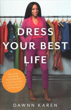 Dress Your Best Life : How to Use Fashion Psychology to Take Your Look, and Your Life, to the Next Level