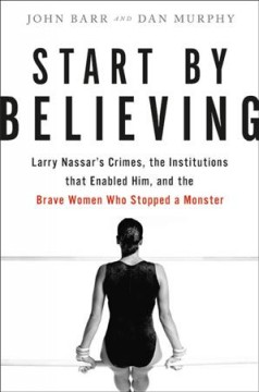 Start by believing : Larry Nassar's crimes, the institutions that enabled him, and the brave women who stopped a monster / John Barr & Dan Murphy.
