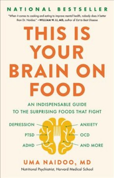 This is your brain on food : an indispensable guide to the surprising foods that fight depression, anxiety, PTSD, OCD, ADHD, and more / Uma Naidoo, MD.