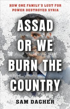 Assad, or We Burn the Country : How One Family's Lust for Power Destroyed Syria