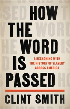 How the word is passed a reckoning with the history of slavery across America / Clint Smith