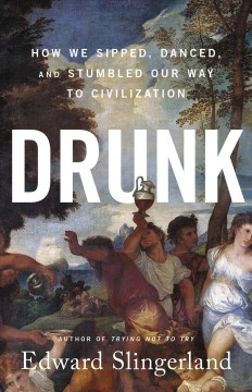 Drunk How We Sipped, Danced, and Stumbled Our Way to Civilization / Edward Slingerland