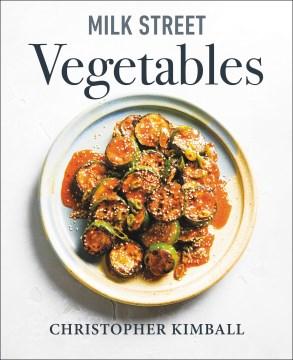 Milk Street Vegetables : 250 Bold, Simple Recipes for Every Season
