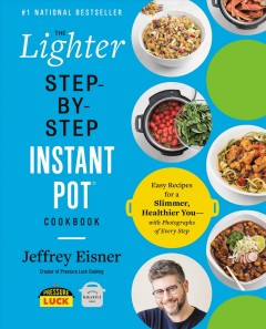 The Lighter Step-by-step Instant Pot Cookbook : Easy Recipes for a Slimmer, Healthier Youاwith Photographs of Every Step