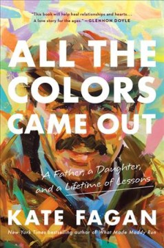 All the Colors Came Out : A Father, a Daughter, and a Lifetime of Lessons