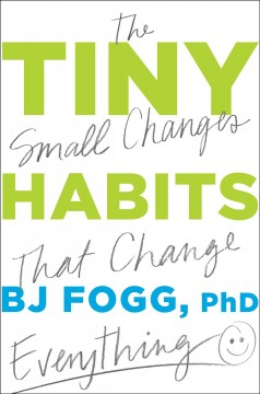 Tiny habits : the small changes that change everything / BJ Fogg, PhD.