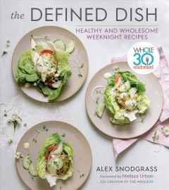 The defined dish healthy and wholesome weeknight recipes / Alex Snodgrass.