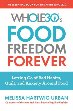 The Whole30's food freedom forever : letting go of bad habits, guilt, and anxiety around food / Melissa Hartwig.