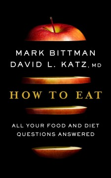 How to eat : all your food and diet questions answered / Mark Bittman, David L. Katz, MD.
