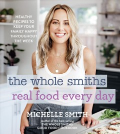 The Whole Smiths real food every day : 100 healthy recipes to keep your family happy throughout the week