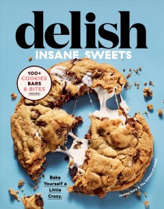 Delish insane sweets : bake yourself a little crazy : 100+ cookies, bars, bites, and treats